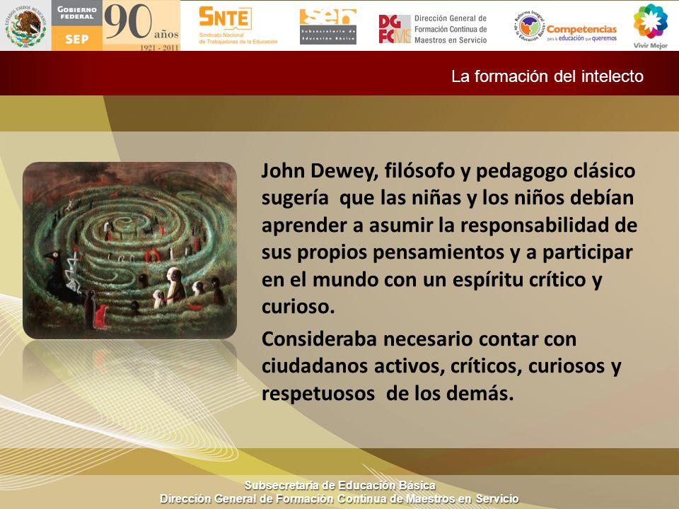 Subsecretaría de Educación Básica Dirección General de Formación Continua de Maestros en Servicio La formación del intelecto John Dewey, filósofo y pe