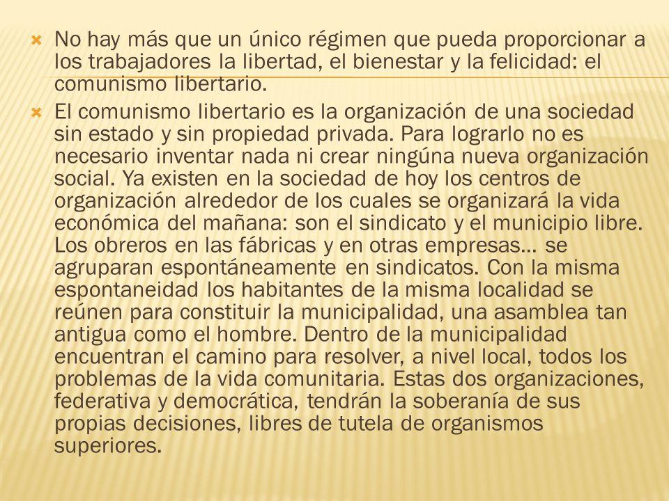No hay más que un único régimen que pueda proporcionar a los trabajadores la libertad, el bienestar y la felicidad: el comunismo libertario. El comuni