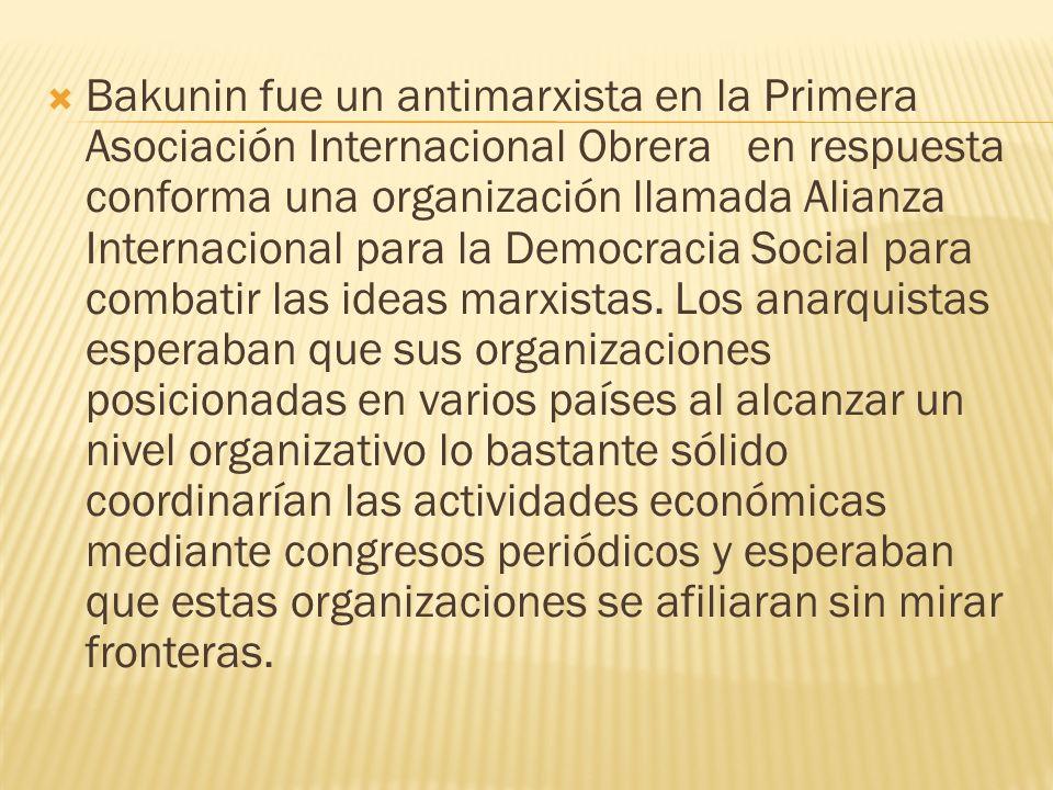 Bakunin fue un antimarxista en la Primera Asociación Internacional Obrera en respuesta conforma una organización llamada Alianza Internacional para la
