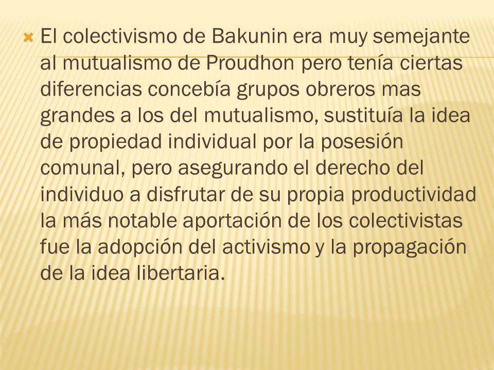 El colectivismo de Bakunin era muy semejante al mutualismo de Proudhon pero tenía ciertas diferencias concebía grupos obreros mas grandes a los del mu