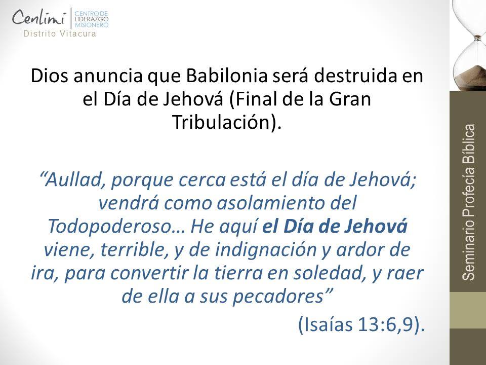 Dios anuncia que Babilonia será destruida en el Día de Jehová (Final de la Gran Tribulación). Aullad, porque cerca está el día de Jehová; vendrá como