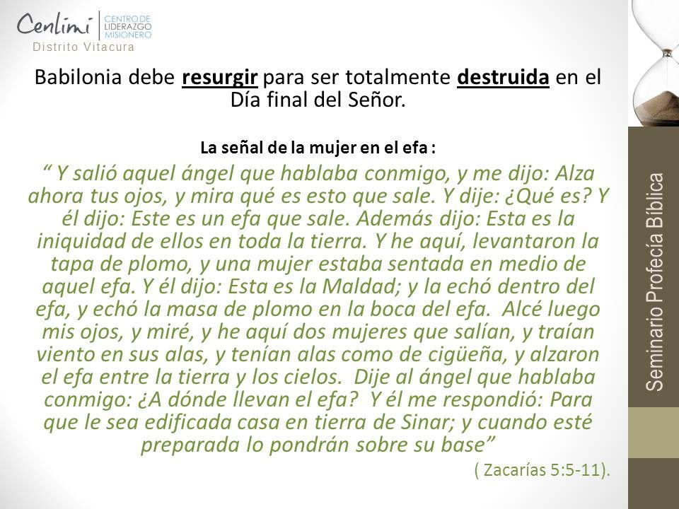 Babilonia debe resurgir para ser totalmente destruida en el Día final del Señor. La señal de la mujer en el efa : Y salió aquel ángel que hablaba conm