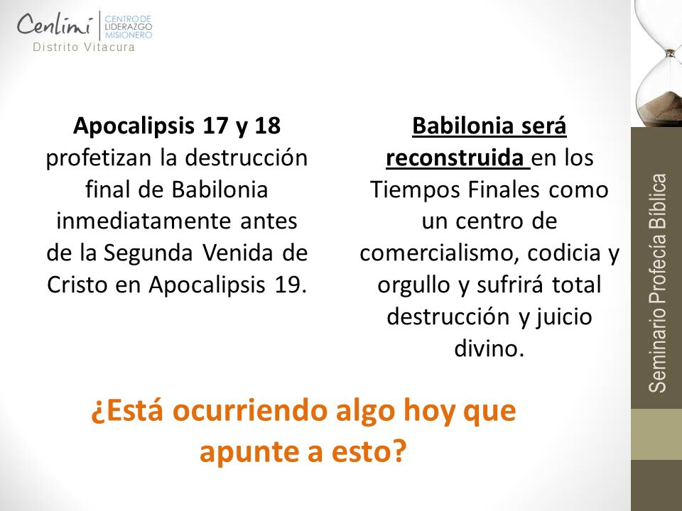 Apocalipsis 17 y 18 profetizan la destrucción final de Babilonia inmediatamente antes de la Segunda Venida de Cristo en Apocalipsis 19. Babilonia será