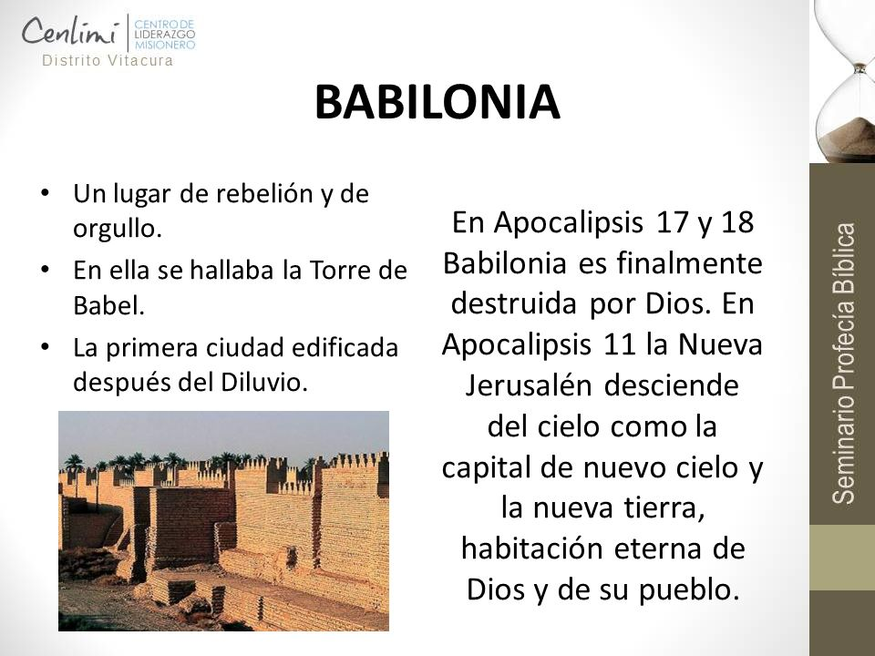 BABILONIA Un lugar de rebelión y de orgullo. En ella se hallaba la Torre de Babel. La primera ciudad edificada después del Diluvio. En Apocalipsis 17