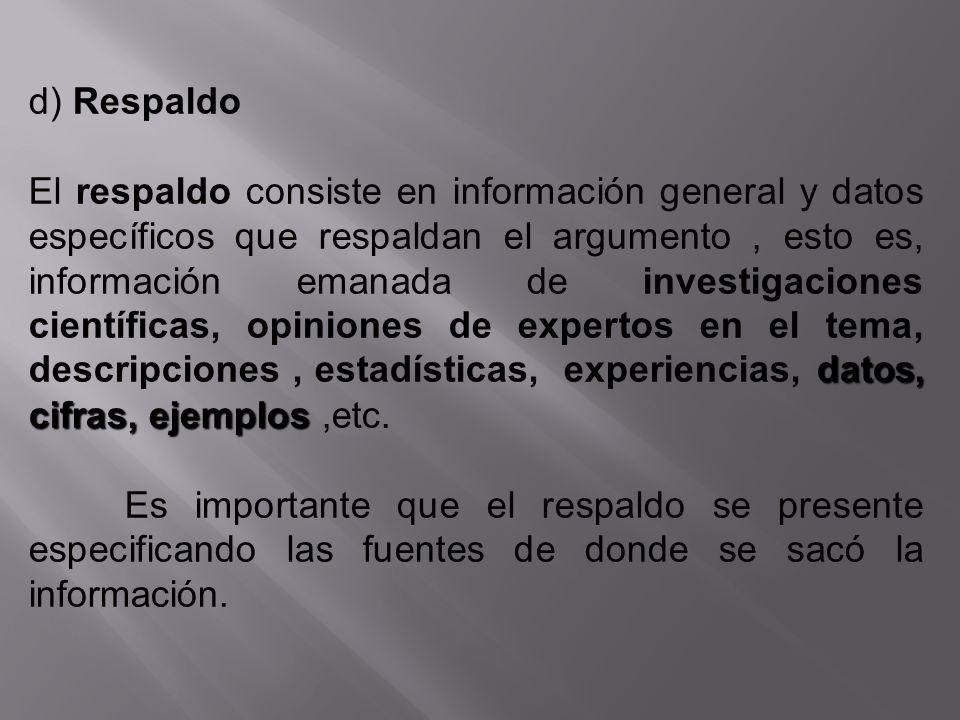 d) Respaldo datos, cifras, ejemplos El respaldo consiste en información general y datos específicos que respaldan el argumento, esto es, información e