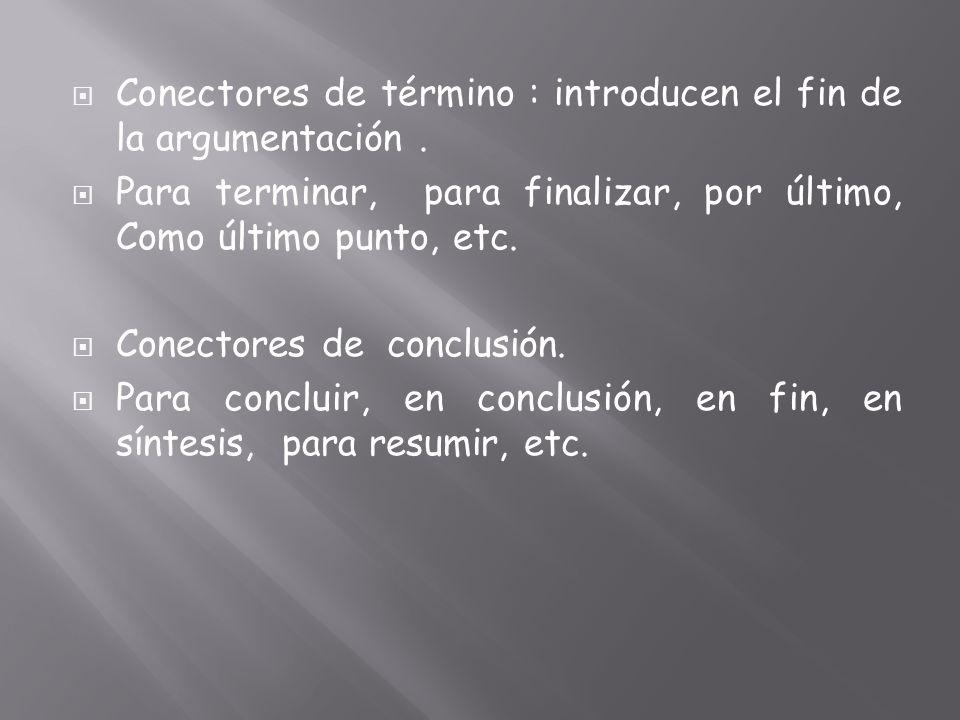 Conectores de término : introducen el fin de la argumentación. Para terminar, para finalizar, por último, Como último punto, etc. Conectores de conclu