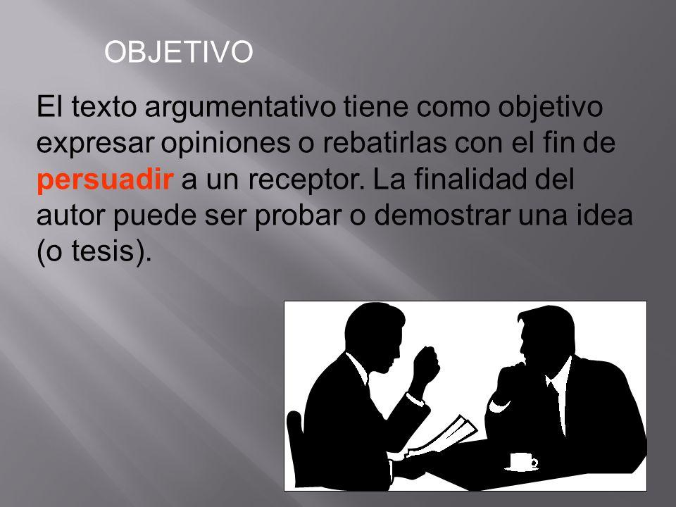 OBJETIVO El texto argumentativo tiene como objetivo expresar opiniones o rebatirlas con el fin de persuadir a un receptor. La finalidad del autor pued