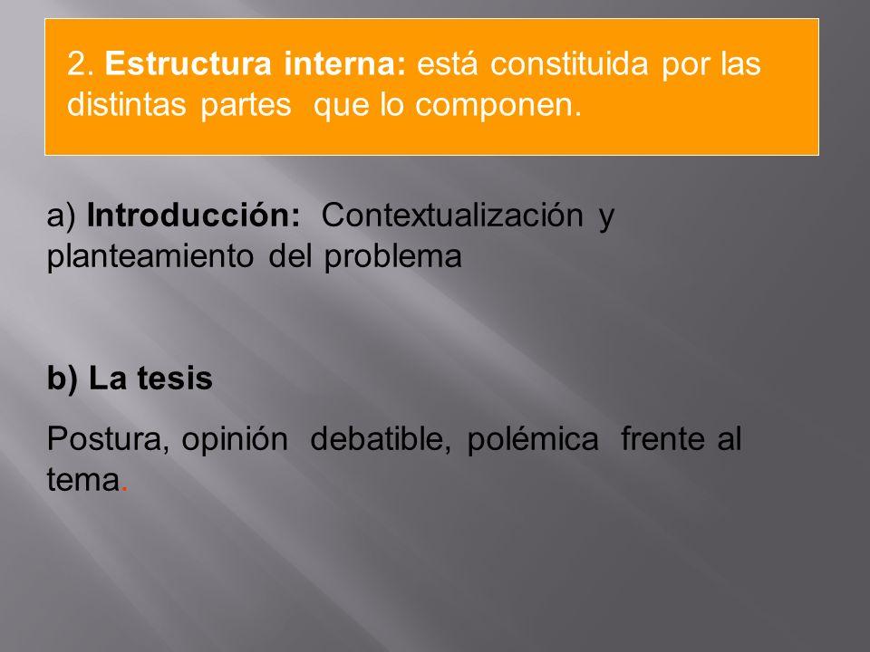 a) Introducción: Contextualización y planteamiento del problema b) La tesis Postura, opinión debatible, polémica frente al tema. 2. Estructura interna