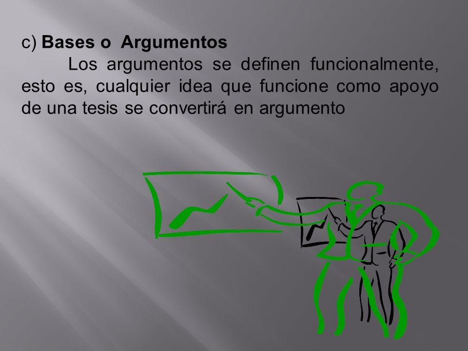 c) Bases o Argumentos Los argumentos se definen funcionalmente, esto es, cualquier idea que funcione como apoyo de una tesis se convertirá en argument
