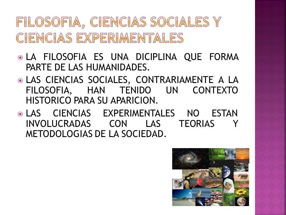 LA FILOSOFIA ES UNA DICIPLINA QUE FORMA PARTE DE LAS HUMANIDADES. LAS CIENCIAS SOCIALES, CONTRARIAMENTE A LA FILOSOFIA, HAN TENIDO UN CONTEXTO HISTORI