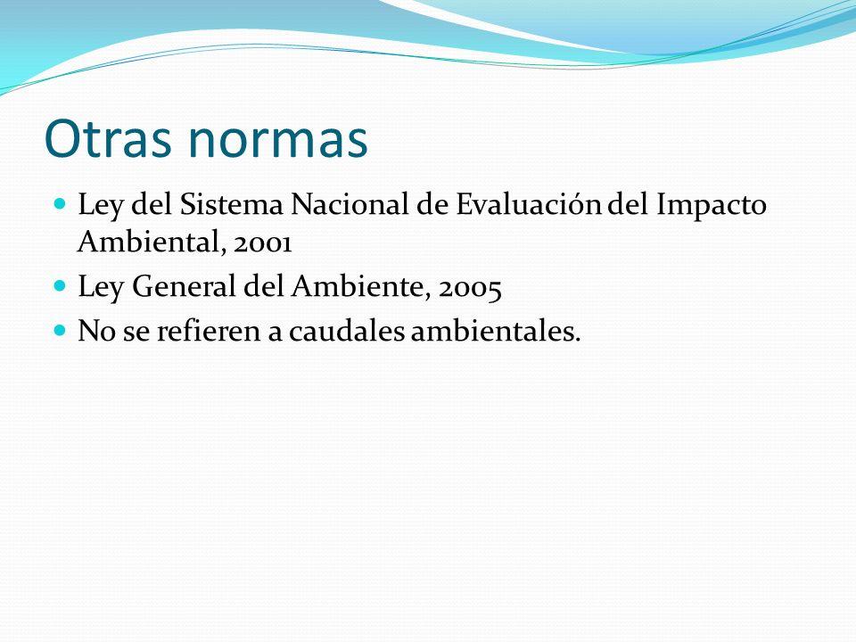Otras normas Ley del Sistema Nacional de Evaluación del Impacto Ambiental, 2001 Ley General del Ambiente, 2005 No se refieren a caudales ambientales.