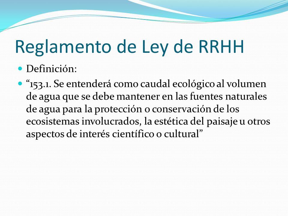 Reglamento de Ley de RRHH Definición: 153.1. Se entenderá como caudal ecológico al volumen de agua que se debe mantener en las fuentes naturales de ag