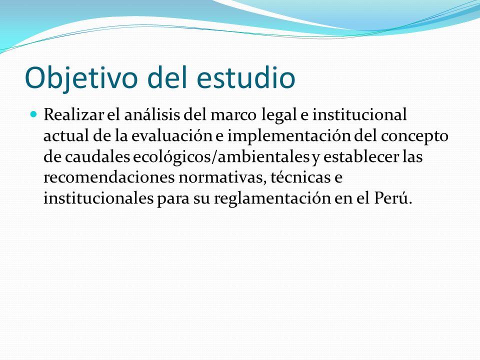 Objetivo del estudio Realizar el análisis del marco legal e institucional actual de la evaluación e implementación del concepto de caudales ecológicos