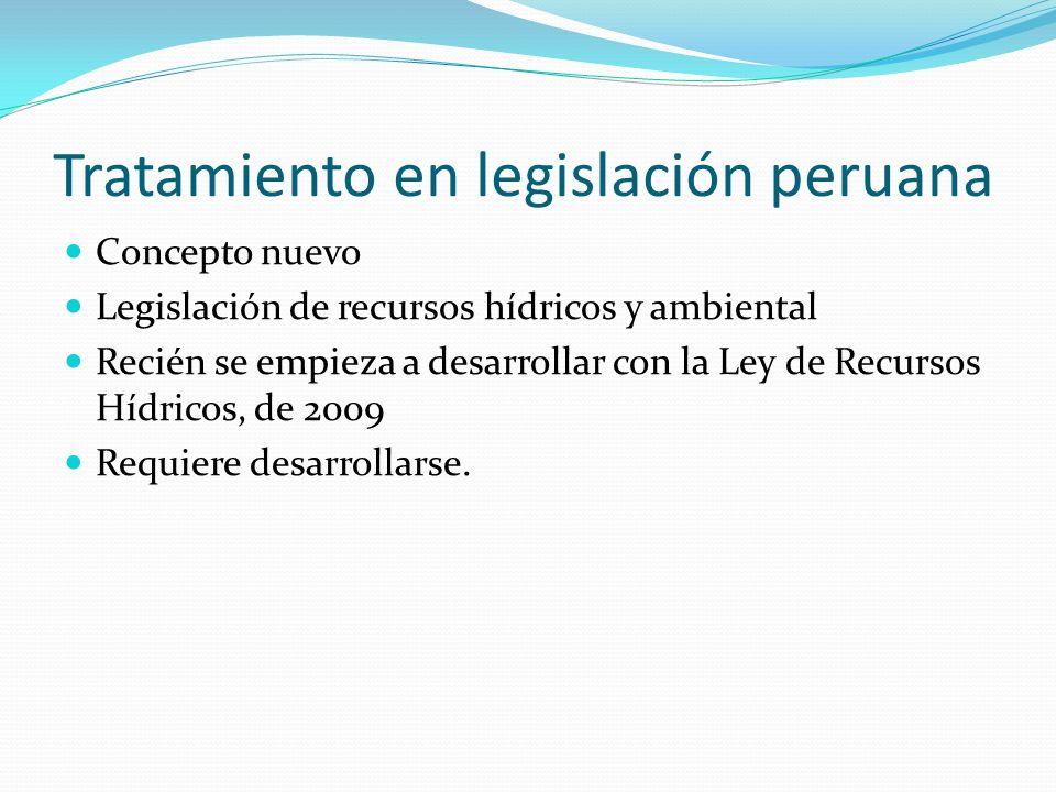 Tratamiento en legislación peruana Concepto nuevo Legislación de recursos hídricos y ambiental Recién se empieza a desarrollar con la Ley de Recursos