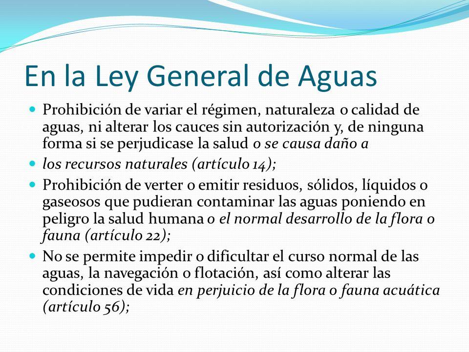 En la Ley General de Aguas Prohibición de variar el régimen, naturaleza o calidad de aguas, ni alterar los cauces sin autorización y, de ninguna forma
