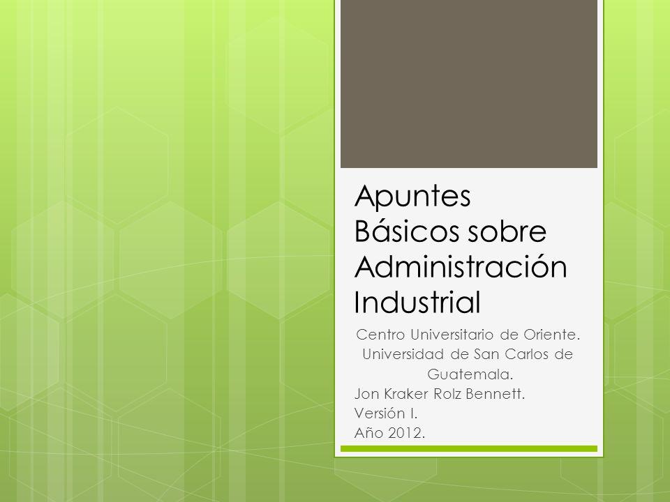 Apuntes Básicos sobre Administración Industrial Centro Universitario de Oriente.
