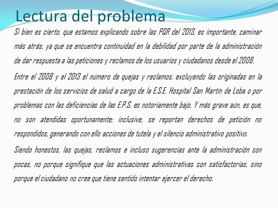 Lectura del problema Si bien es cierto, que estamos explicando sobre las PQR del 2013, es importante, caminar más atrás, ya que se encuentra continuidad en la debilidad por parte de la administración de dar respuesta a las peticiones y reclamos de los usuarios y ciudadanos desde el 2008.