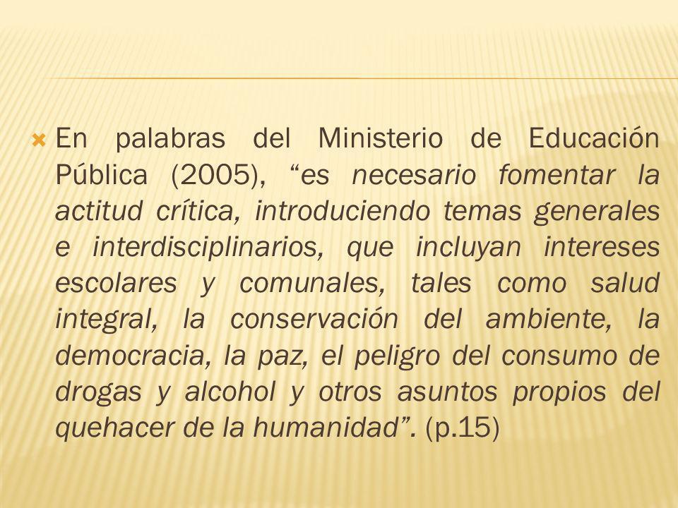 En palabras del Ministerio de Educación Pública (2005), es necesario fomentar la actitud crítica, introduciendo temas generales e interdisciplinarios,