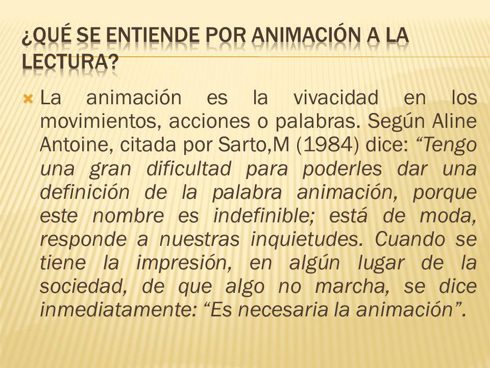 La animación es la vivacidad en los movimientos, acciones o palabras. Según Aline Antoine, citada por Sarto,M (1984) dice: Tengo una gran dificultad p