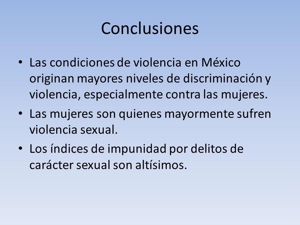 Conclusiones Las condiciones de violencia en México originan mayores niveles de discriminación y violencia, especialmente contra las mujeres.