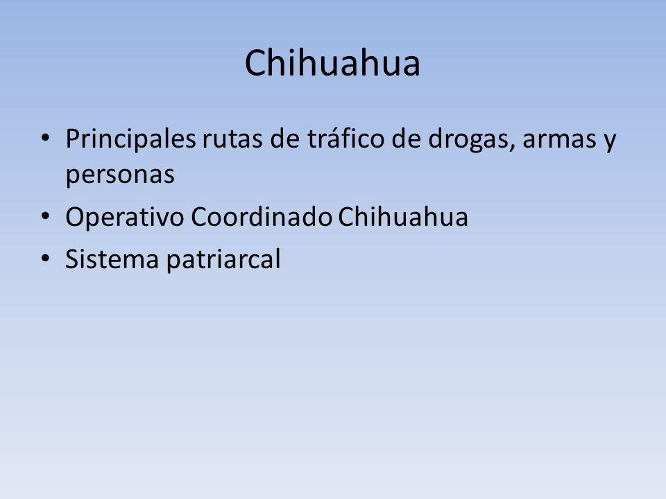 Chihuahua Principales rutas de tráfico de drogas, armas y personas Operativo Coordinado Chihuahua Sistema patriarcal