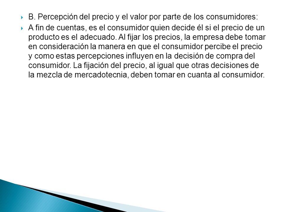 B. Percepción del precio y el valor por parte de los consumidores: A fin de cuentas, es el consumidor quien decide él si el precio de un producto es e
