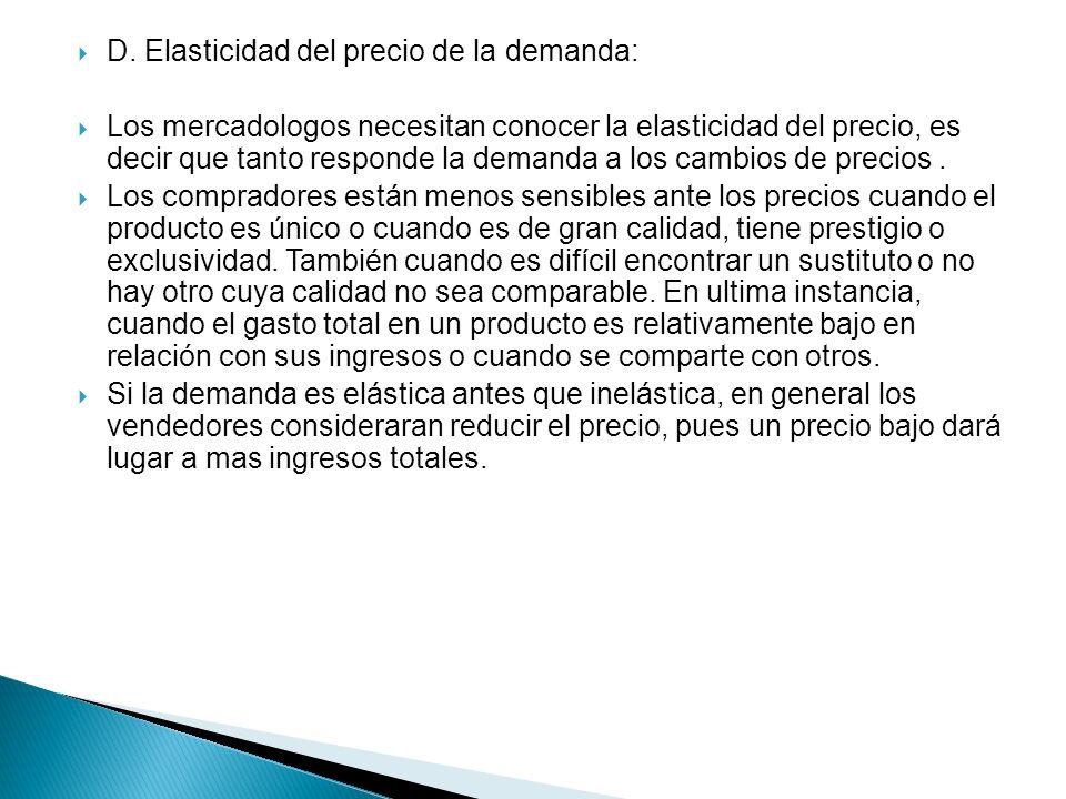 D. Elasticidad del precio de la demanda: Los mercadologos necesitan conocer la elasticidad del precio, es decir que tanto responde la demanda a los ca