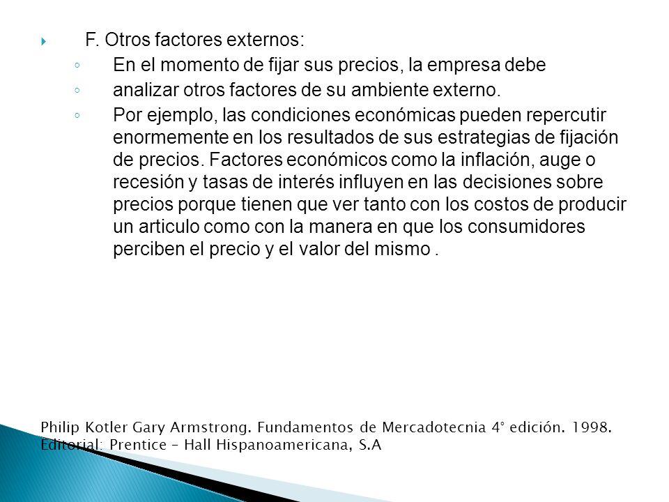 F. Otros factores externos: En el momento de fijar sus precios, la empresa debe analizar otros factores de su ambiente externo. Por ejemplo, las condi