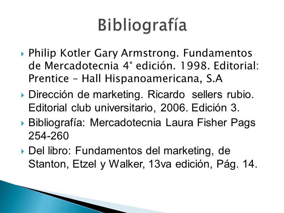 Philip Kotler Gary Armstrong. Fundamentos de Mercadotecnia 4° edición. 1998. Editorial: Prentice – Hall Hispanoamericana, S.A Dirección de marketing.