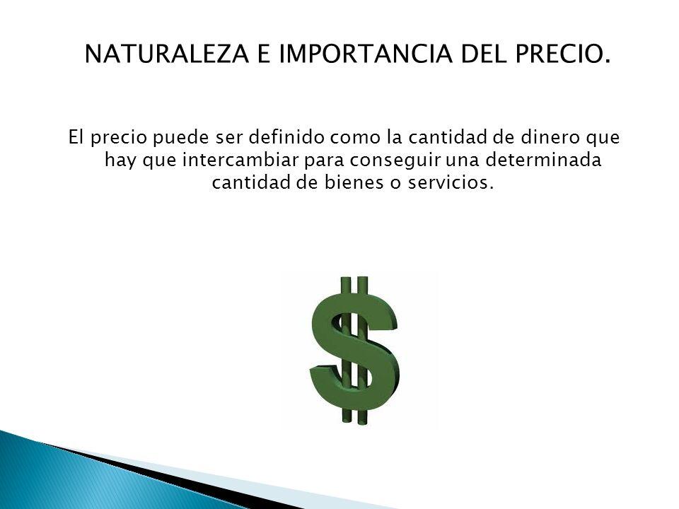 NATURALEZA E IMPORTANCIA DEL PRECIO. El precio puede ser definido como la cantidad de dinero que hay que intercambiar para conseguir una determinada c