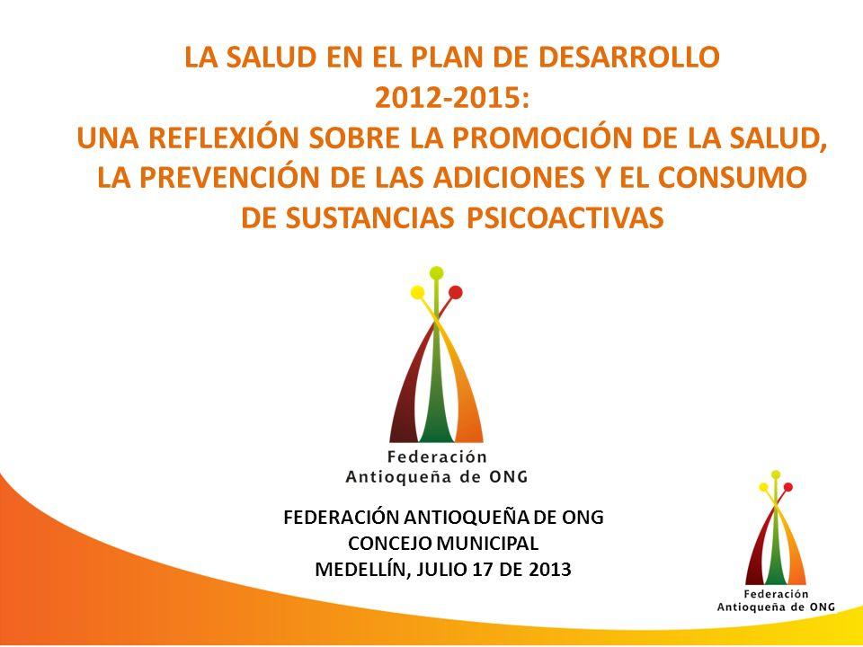 LA SALUD EN EL PLAN DE DESARROLLO 2012-2015: UNA REFLEXIÓN SOBRE LA PROMOCIÓN DE LA SALUD, LA PREVENCIÓN DE LAS ADICIONES Y EL CONSUMO DE SUSTANCIAS PSICOACTIVAS FEDERACIÓN ANTIOQUEÑA DE ONG CONCEJO MUNICIPAL MEDELLÍN, JULIO 17 DE 2013