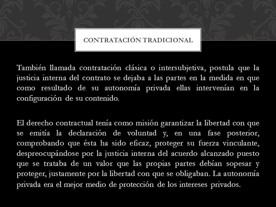 También llamada contratación clásica o intersubjetiva, postula que la justicia interna del contrato se dejaba a las partes en la medida en que como resultado de su autonomía privada ellas intervenían en la configuración de su contenido.