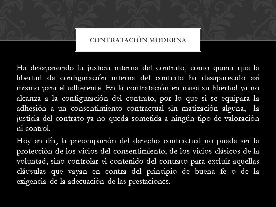 Ha desaparecido la justicia interna del contrato, como quiera que la libertad de configuración interna del contrato ha desaparecido así mismo para el adherente.
