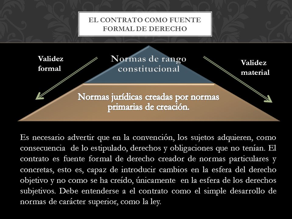 EL CONTRATO COMO FUENTE FORMAL DE DERECHO Validez formal Validez material Es necesario advertir que en la convención, los sujetos adquieren, como consecuencia de lo estipulado, derechos y obligaciones que no tenían.