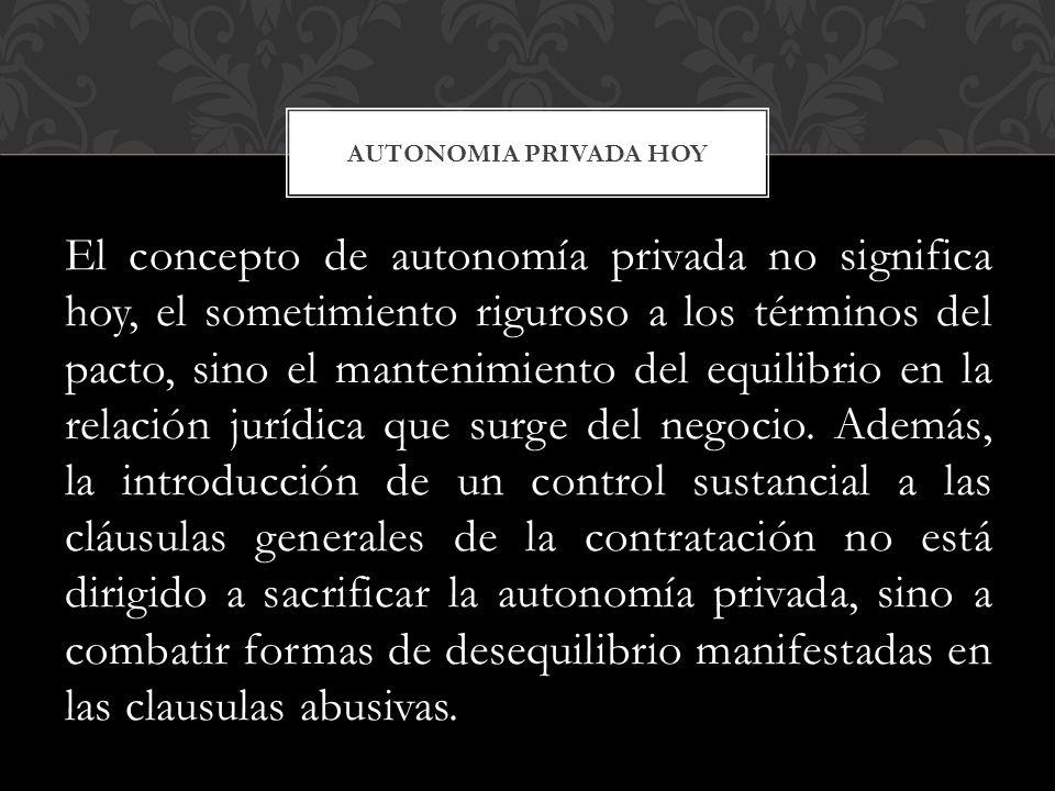 El concepto de autonomía privada no significa hoy, el sometimiento riguroso a los términos del pacto, sino el mantenimiento del equilibrio en la relación jurídica que surge del negocio.