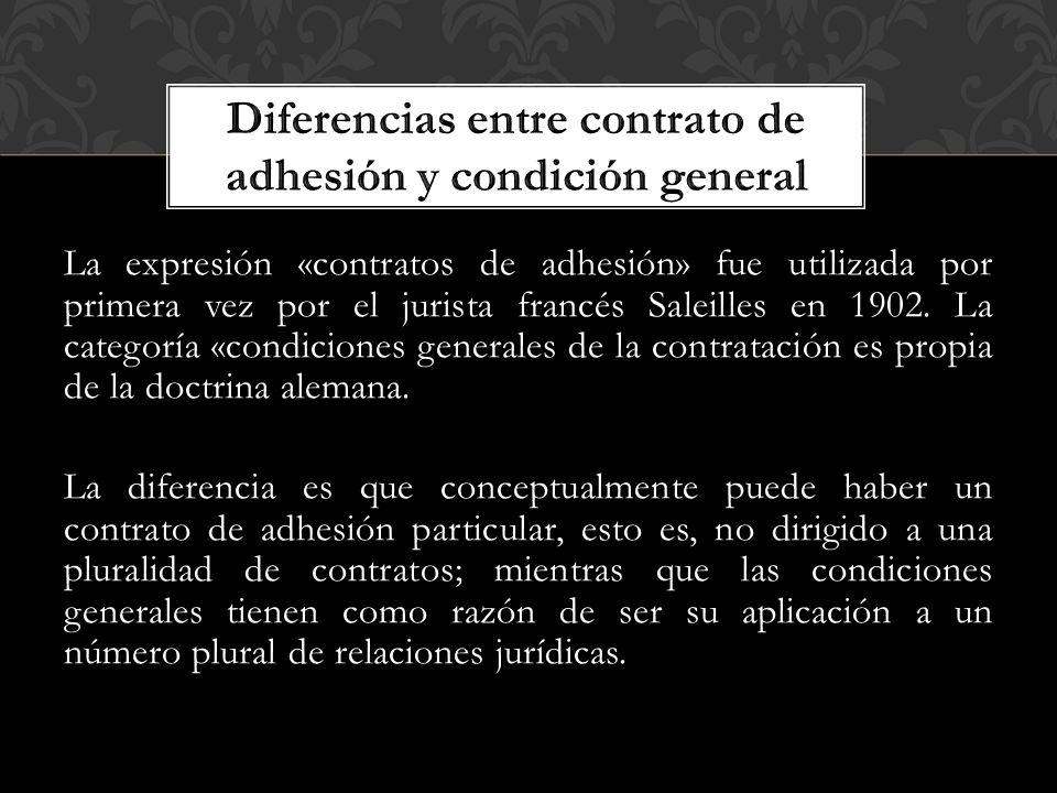 La expresión «contratos de adhesión» fue utilizada por primera vez por el jurista francés Saleilles en 1902. La categoría «condiciones generales de la