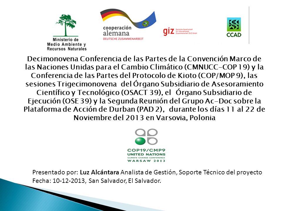 Decimonovena Conferencia de las Partes de la Convención Marco de las Naciones Unidas para el Cambio Climático (CMNUCC-COP 19) y la Conferencia de las Partes del Protocolo de Kioto (COP/MOP 9), las sesiones Trigecimonovena del Órgano Subsidiario de Asesoramiento Científico y Tecnológico (OSACT 39), el Órgano Subsidiario de Ejecución (OSE 39) y la Segunda Reunión del Grupo Ac-Doc sobre la Plataforma de Acción de Durban (PAD 2), durante los días 11 al 22 de Noviembre del 2013 en Varsovia, Polonia Presentado por: Luz Alcántara Analista de Gestión, Soporte Técnico del proyecto Fecha: 10-12-2013, San Salvador, El Salvador.