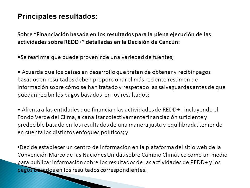 Principales resultados: Sobre Financiación basada en los resultados para la plena ejecución de las actividades sobre REDD+ detalladas en la Decisión de Cancún: Se reafirma que puede provenir de una variedad de fuentes, Acuerda que los países en desarrollo que tratan de obtener y recibir pagos basados en resultados deben proporcionar el más reciente resumen de información sobre cómo se han tratado y respetado las salvaguardas antes de que puedan recibir los pagos basados en los resultados; Alienta a las entidades que financian las actividades de REDD+, incluyendo el Fondo Verde del Clima, a canalizar colectivamente financiación suficiente y predecible basado en los resultados de una manera justa y equilibrada, teniendo en cuenta los distintos enfoques políticos; y Decide establecer un centro de información en la plataforma del sitio web de la Convención Marco de las Naciones Unidas sobre Cambio Climático como un medio para publicar información sobre los resultados de las actividades de REDD+ y los pagos basados en los resultados correspondientes.
