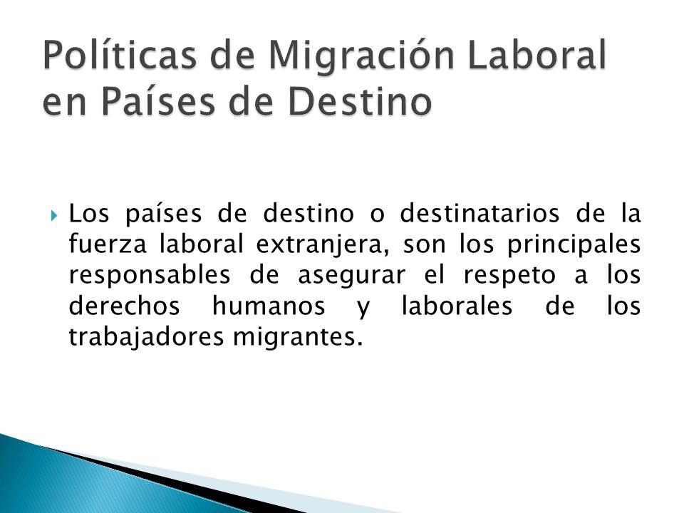 Los países de destino o destinatarios de la fuerza laboral extranjera, son los principales responsables de asegurar el respeto a los derechos humanos y laborales de los trabajadores migrantes.