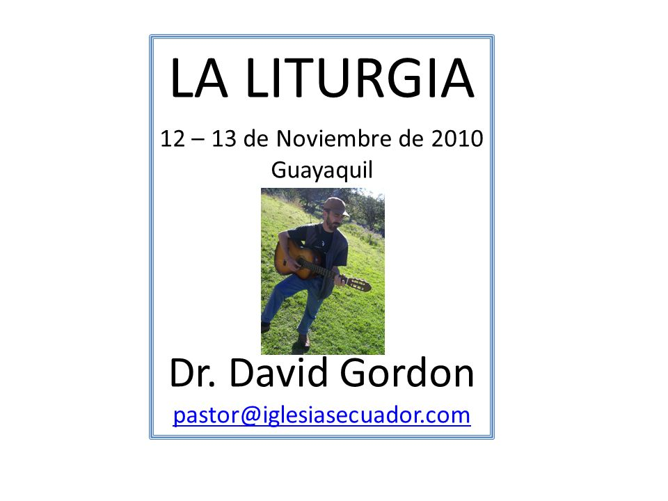 LA LITURGIA 12 – 13 de Noviembre de 2010 Guayaquil Dr. David Gordon pastor@iglesiasecuador.com