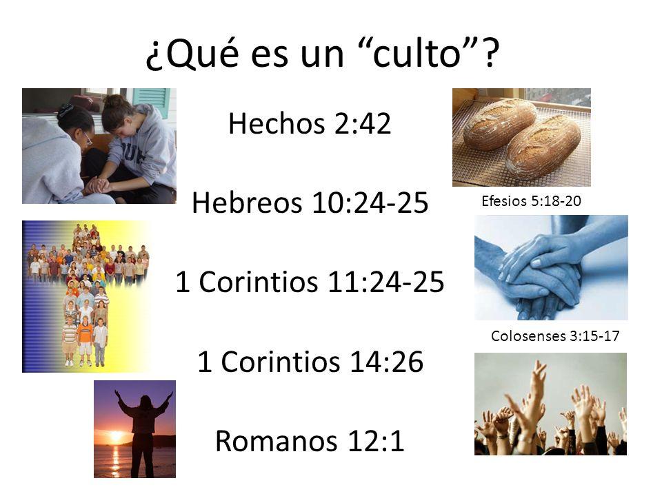 ¿Qué es un culto? Hechos 2:42 Hebreos 10:24-25 1 Corintios 11:24-25 1 Corintios 14:26 Romanos 12:1 Efesios 5:18-20 Colosenses 3:15-17