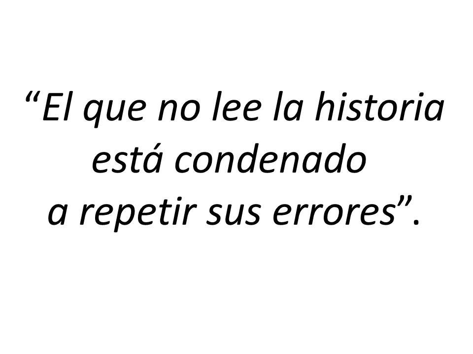 El que no lee la historia está condenado a repetir sus errores.