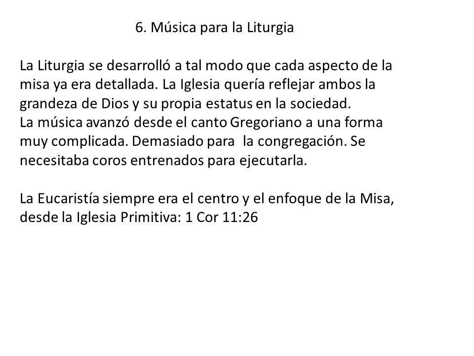 6. Música para la Liturgia La Liturgia se desarrolló a tal modo que cada aspecto de la misa ya era detallada. La Iglesia quería reflejar ambos la gran