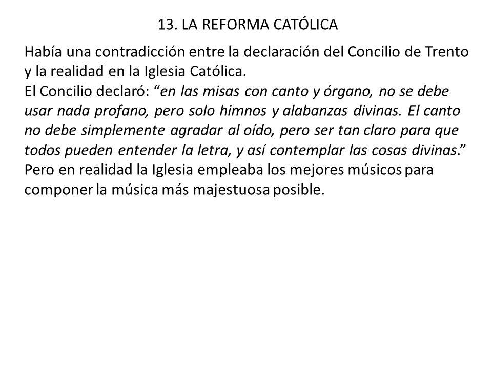 13. LA REFORMA CATÓLICA Había una contradicción entre la declaración del Concilio de Trento y la realidad en la Iglesia Católica. El Concilio declaró: