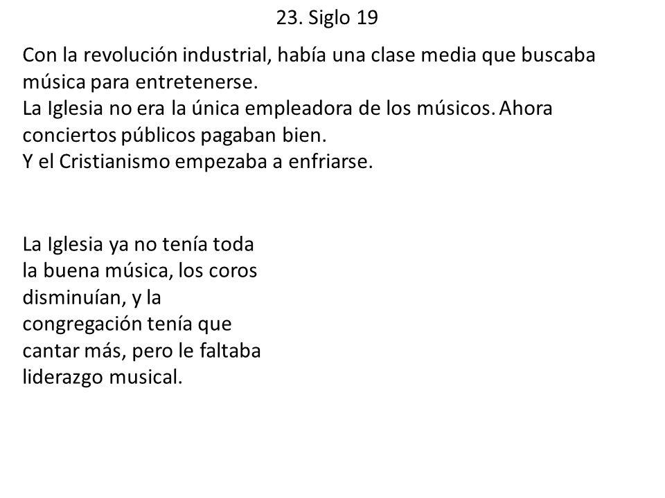 23. Siglo 19 Con la revolución industrial, había una clase media que buscaba música para entretenerse. La Iglesia no era la única empleadora de los mú