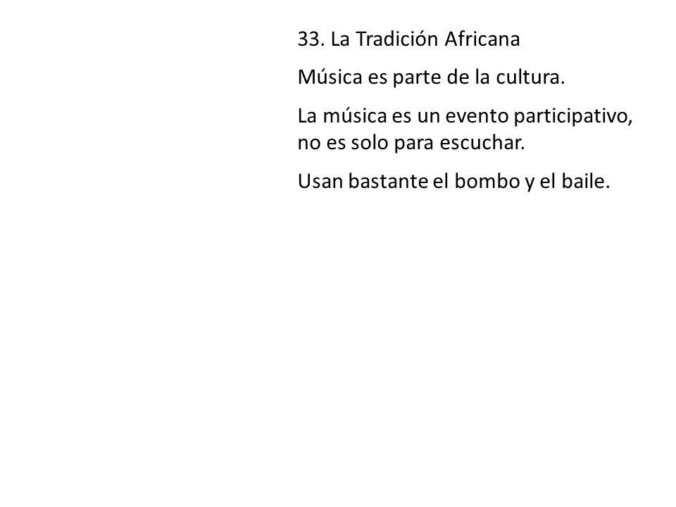 33. La Tradición Africana Música es parte de la cultura. La música es un evento participativo, no es solo para escuchar. Usan bastante el bombo y el b