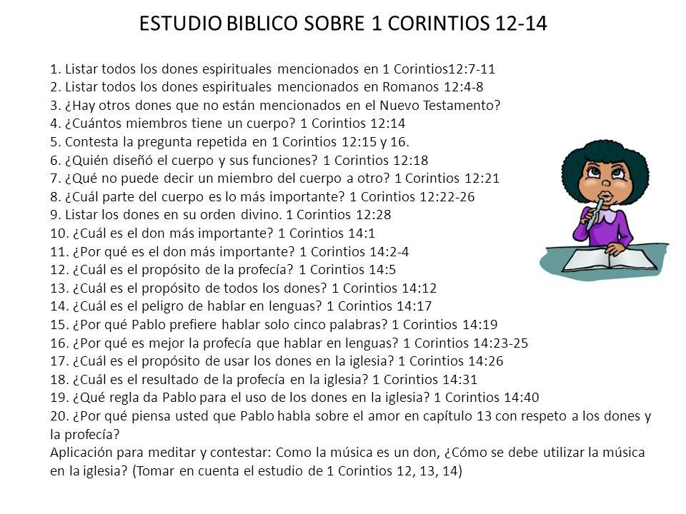 ESTUDIO BIBLICO SOBRE 1 CORINTIOS 12-14 1. Listar todos los dones espirituales mencionados en 1 Corintios12:7-11 2. Listar todos los dones espirituale