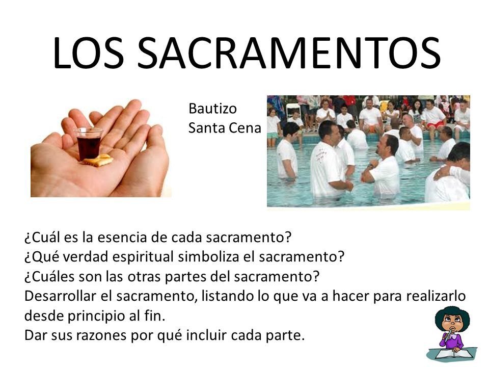 LOS SACRAMENTOS Bautizo Santa Cena ¿Cuál es la esencia de cada sacramento? ¿Qué verdad espiritual simboliza el sacramento? ¿Cuáles son las otras parte