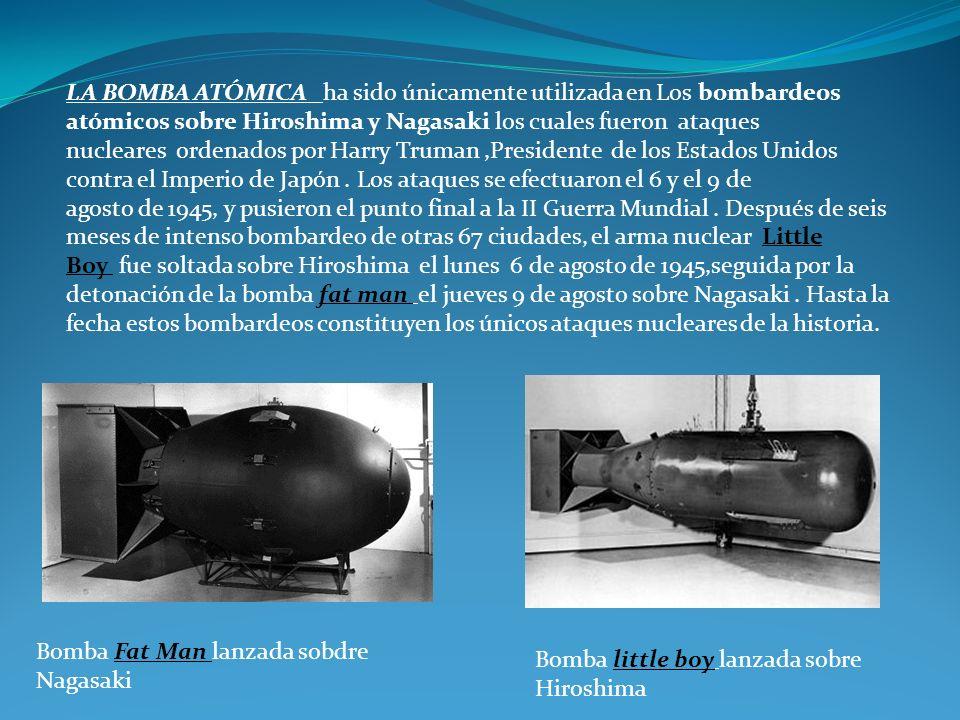 LA BOMBA ATÓMICA ha sido únicamente utilizada en Los bombardeos atómicos sobre Hiroshima y Nagasaki los cuales fueron ataques nucleares ordenados por