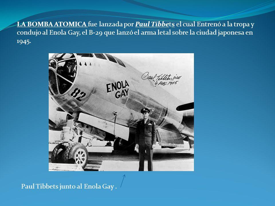 LA BOMBA ATOMICA fue lanzada por Paul Tibbets el cual Entrenó a la tropa y condujo al Enola Gay, el B-29 que lanzó el arma letal sobre la ciudad japon